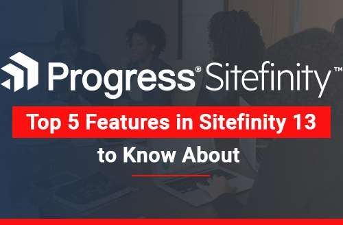 Top 5 Features in Sitefinity 13 to Know About