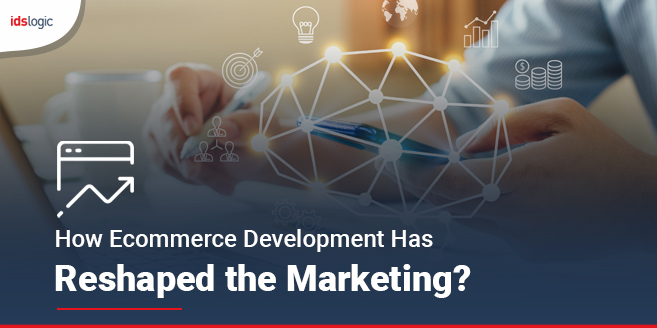 How Ecommerce Development Has Reshaped the Marketing